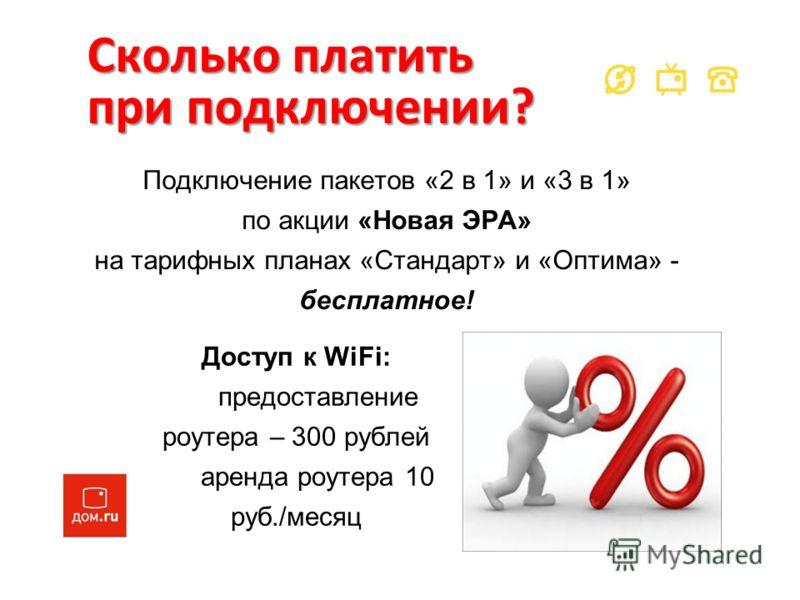 Сколько платить при подключении? Подключение пакетов «2 в 1» и «3 в 1» по акции «Новая ЭРА» на тарифных планах «Стандарт» и «Оптима» - бесплатное! Доступ к WiFi: предоставление роутера – 300 рублей аренда роутера 10 руб./месяц
