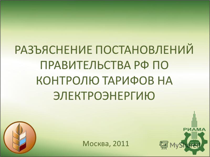 РАЗЪЯСНЕНИЕ ПОСТАНОВЛЕНИЙ ПРАВИТЕЛЬСТВА РФ ПО КОНТРОЛЮ ТАРИФОВ НА ЭЛЕКТРОЭНЕРГИЮ Москва, 2011