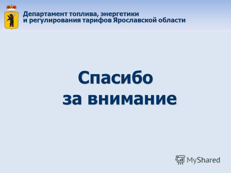 Спасибо за внимание Департамент топлива, энергетики и регулирования тарифов Ярославской области