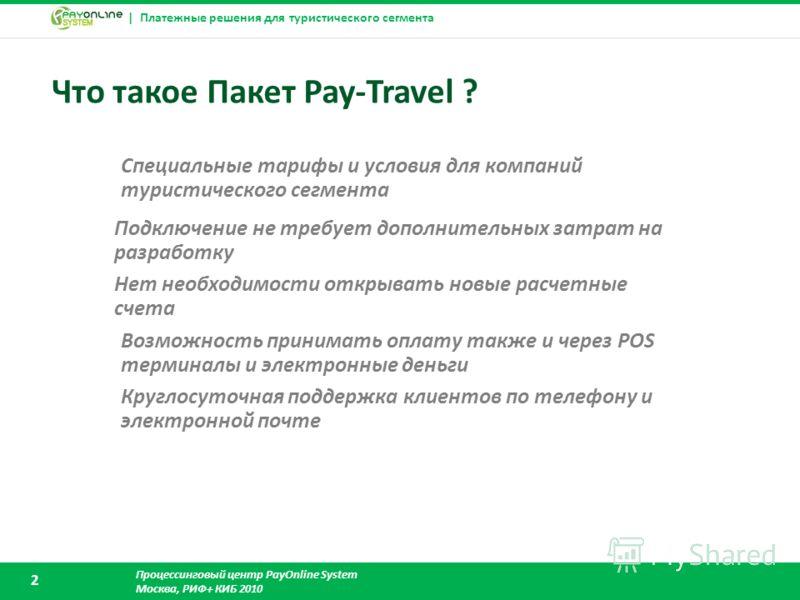 | Платежные решения для туристического сегмента Процессинговый центр PayOnline System Москва, РИФ+ КИБ 2010 2 Что такое Пакет Pay-Travel ? Возможность принимать оплату также и через POS терминалы и электронные деньги Подключение не требует дополнител