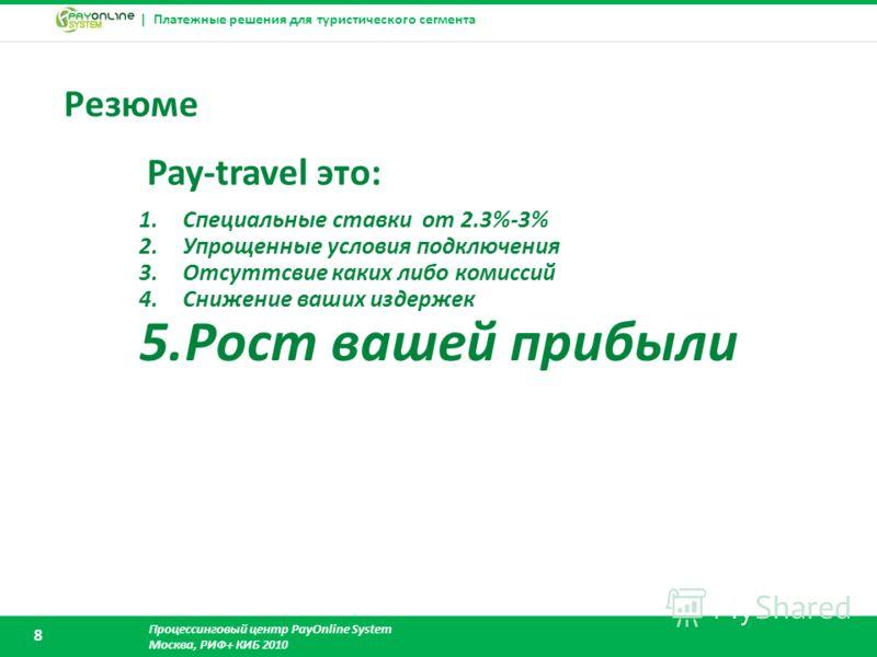 | Платежные решения для туристического сегмента Процессинговый центр PayOnline System Москва, РИФ+ КИБ 2010 8 Резюме 1.Специальные ставки от 2.3%-3% 2.Упрощенные условия подключения 3.Отсуттсвие каких либо комиссий 4.Снижение ваших издержек 5.Рост ва