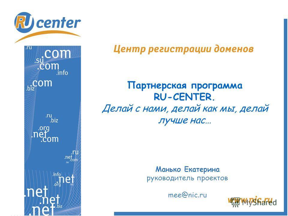 Партнерская программа RU-CENTER. Делай с нами, делай как мы, делай лучше нас… Манько Екатерина руководитель проектов mee@nic.ru