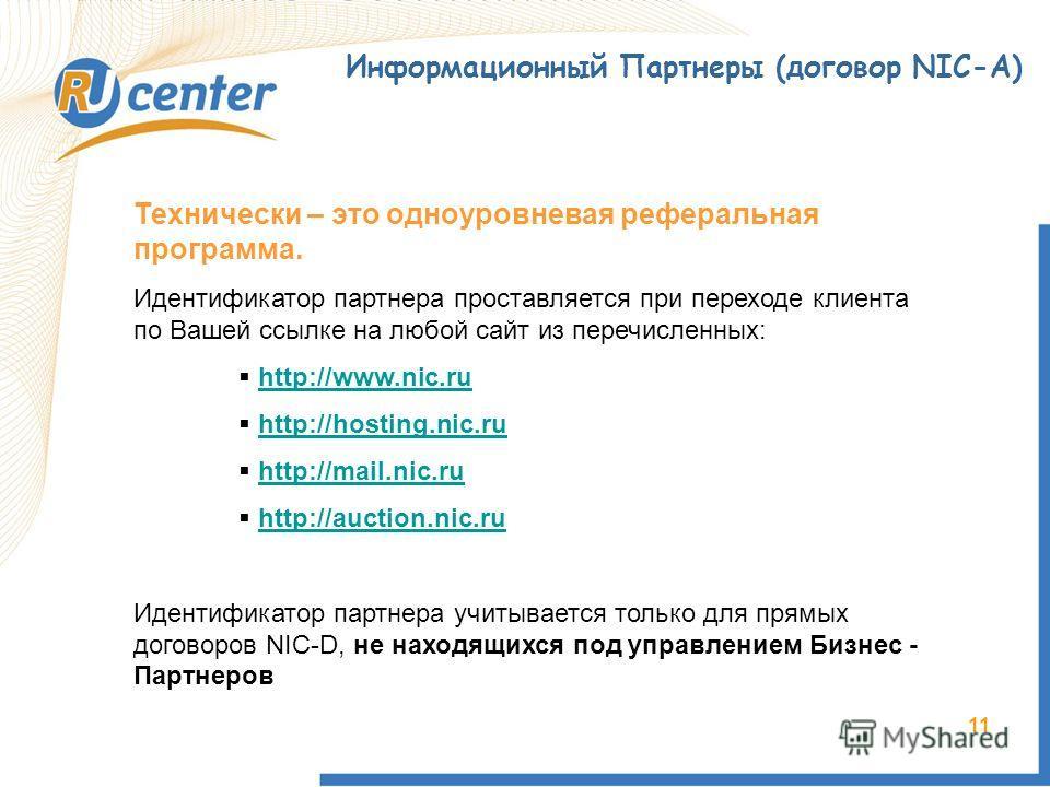 11 Информационный Партнеры (договор NIC-A) Технически – это одноуровневая реферальная программа. Идентификатор партнера проставляется при переходе клиента по Вашей ссылке на любой сайт из перечисленных: http://www.nic.ru http://hosting.nic.ru http://