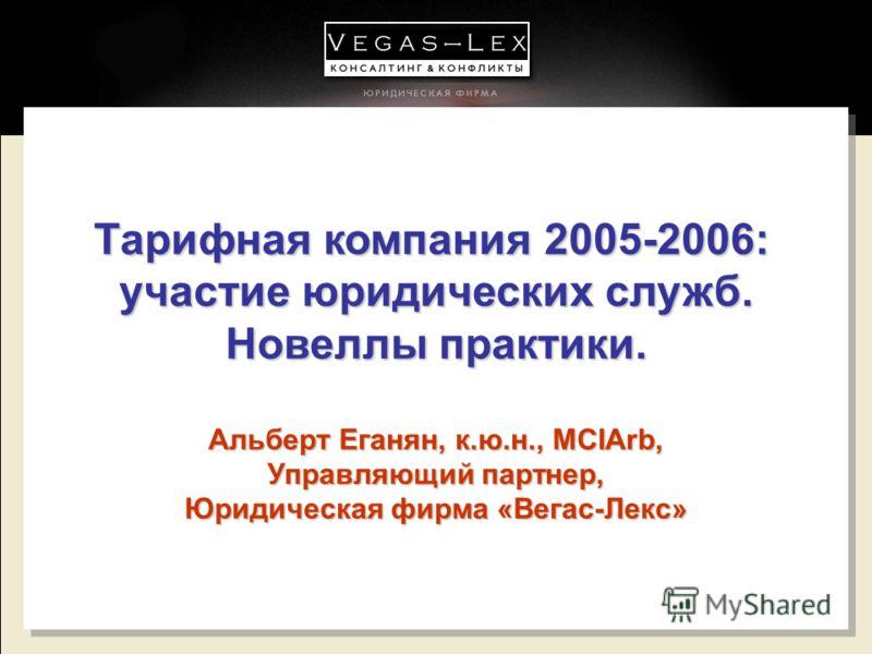 Тарифная компания 2005-2006: участие юридических служб. Новеллы практики. Альберт Еганян, к.ю.н., MCIArb, Управляющий партнер, Юридическая фирма «Вегас-Лекс» Тарифная компания 2005-2006: участие юридических служб. Новеллы практики. Альберт Еганян, к.