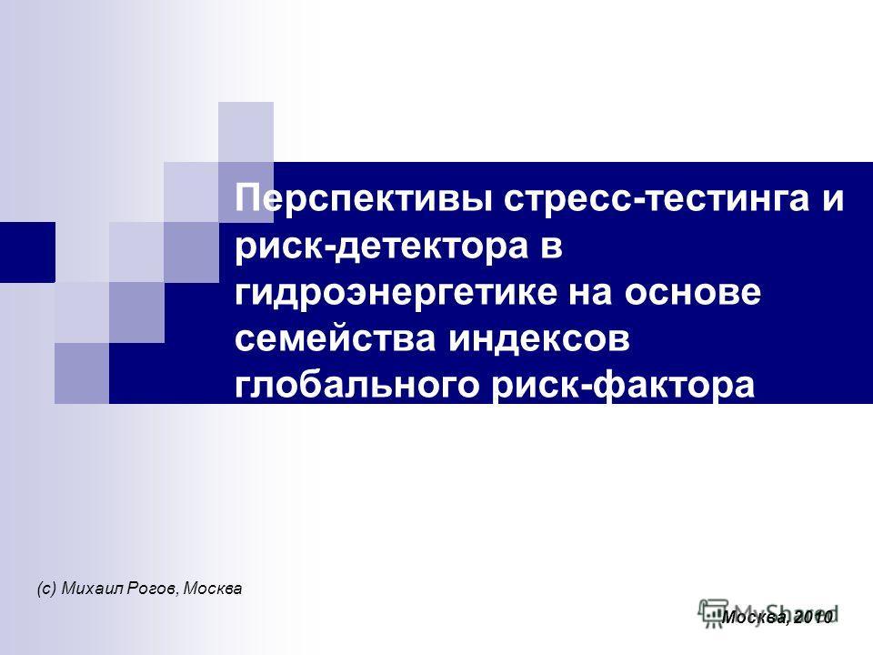 Перспективы стресс-тестинга и риск-детектора в гидроэнергетике на основе семейства индексов глобального риск-фактора (с) Михаил Рогов, Москва Москва, 2010