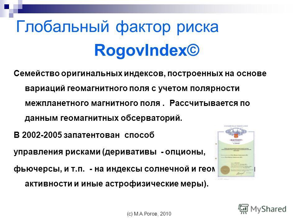Глобальный фактор риска RogovIndex© Семейство оригинальных индексов, построенных на основе вариаций геомагнитного поля с учетом полярности межпланетного магнитного поля. Рассчитывается по данным геомагнитных обсерваторий. В 2002-2005 запатентован спо