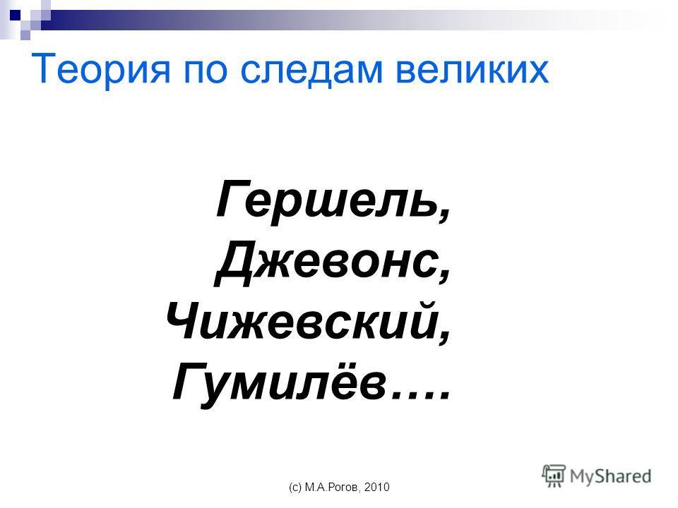 Теория по следам великих (c) М.А.Рогов, 2010 Гершель, Джевонс, Чижевский, Гумилёв….