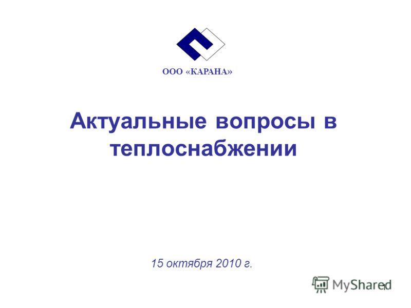 1 Актуальные вопросы в теплоснабжении 15 октября 2010 г. ООО «КАРАНА »