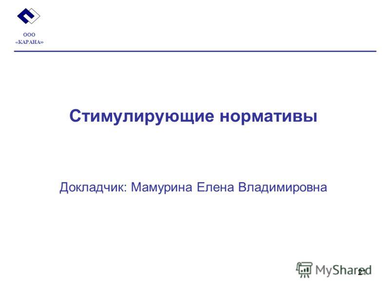 21 Стимулирующие нормативы Докладчик: Мамурина Елена Владимировна ООО «КАРАНА »