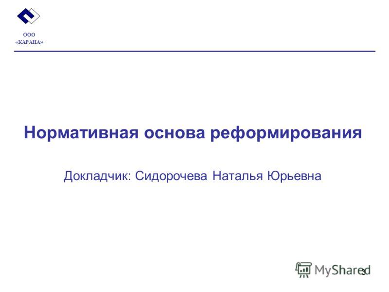 3 Нормативная основа реформирования Докладчик: Сидорочева Наталья Юрьевна ООО «КАРАНА »