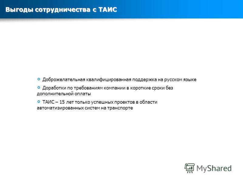 Доброжелательная квалифицированная поддержка на русском языке Доработки по требованиям компании в короткие сроки без дополнительной оплаты ТАИС – 15 лет только успешных проектов в области автоматизированных систем на транспорте Выгоды сотрудничества