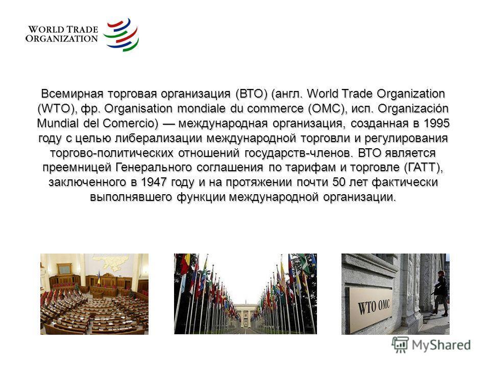 Всемирная торговая организация (ВТО) (англ. World Trade Organization (WTO), фр. Organisation mondiale du commerce (OMC), исп. Organización Mundial del Comercio) международная организация, созданная в 1995 году с целью либерализации международной торг