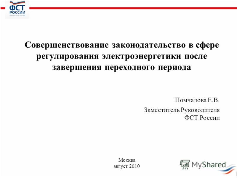 Совершенствование законодательство в сфере регулирования электроэнергетики после завершения переходного периода Помчалова Е.В. Заместитель Руководителя ФСТ России Москва август 2010