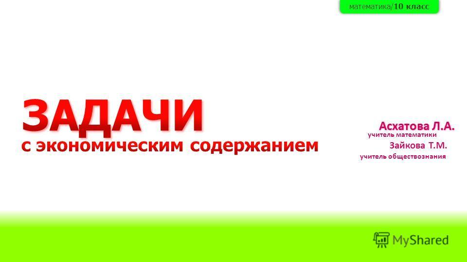 Асхатова Л.А. учитель математики Зайкова Т.М. учитель обществознания математика/10 класс