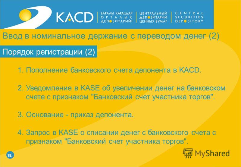 18. Порядок регистрации (2) 1.Пополнение банковского счета депонента в KACD. 2.Уведомление в KASE об увеличении денег на банковском счете с признаком