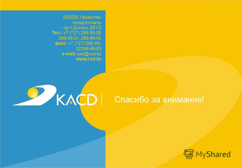 Спасибо за внимание! 050020, Казахстан город Алматы пр-т Достык, 291/3 Тел.: +7 (727) 266-95-00 266-95-01, 266-95-04 факс: +7 (727) 266-95- 02266-95-03 e-mail: csd@csd.kz www.csd.kz