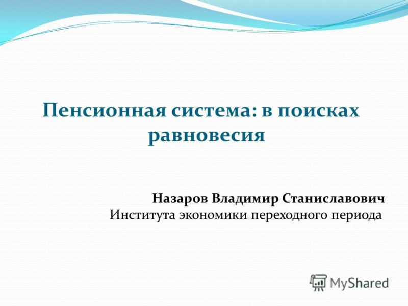 Пенсионная система: в поисках равновесия Назаров Владимир Станиславович Института экономики переходного периода