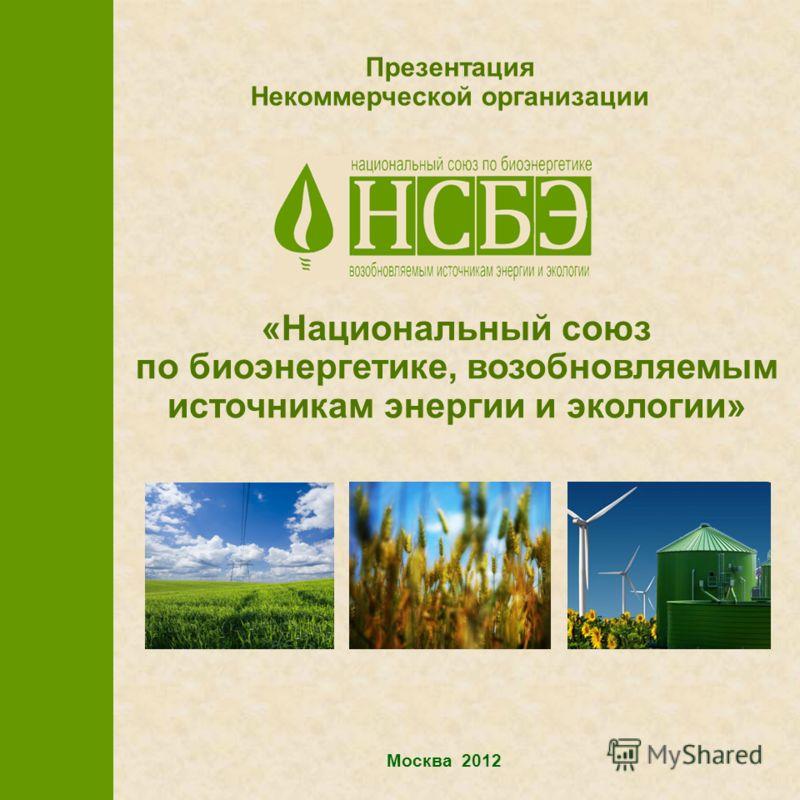 Москва 2012 Презентация Некоммерческой организации «Национальный союз по биоэнергетике, возобновляемым источникам энергии и экологии»