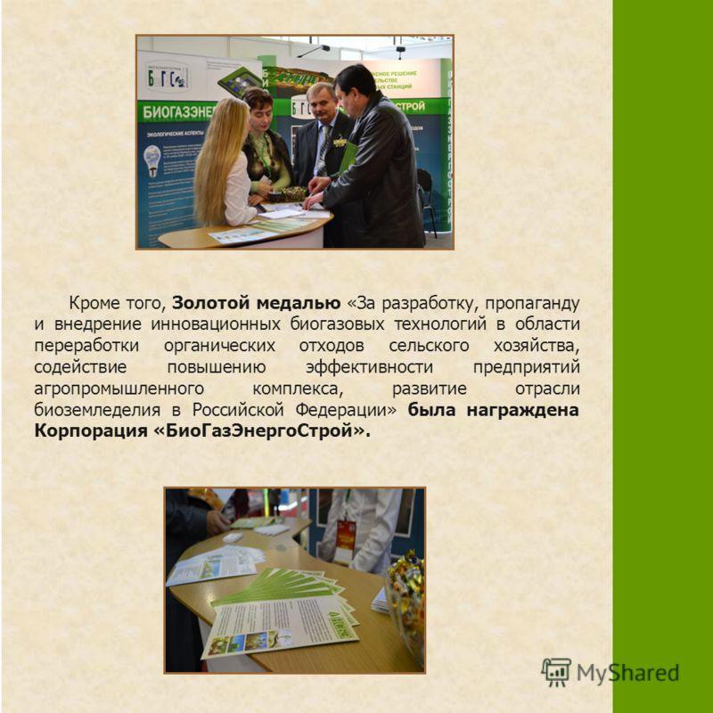 Кроме того, Золотой медалью «За разработку, пропаганду и внедрение инновационных биогазовых технологий в области переработки органических отходов сельского хозяйства, содействие повышению эффективности предприятий агропромышленного комплекса, развити