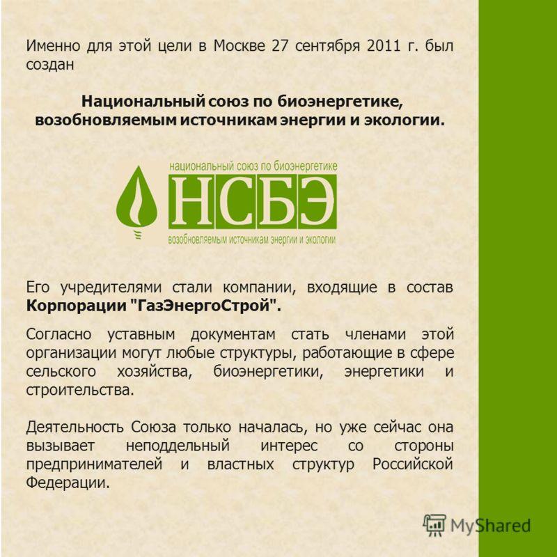 Именно для этой цели в Москве 27 сентября 2011 г. был создан Национальный союз по биоэнергетике, возобновляемым источникам энергии и экологии. Его учредителями стали компании, входящие в состав Корпорации