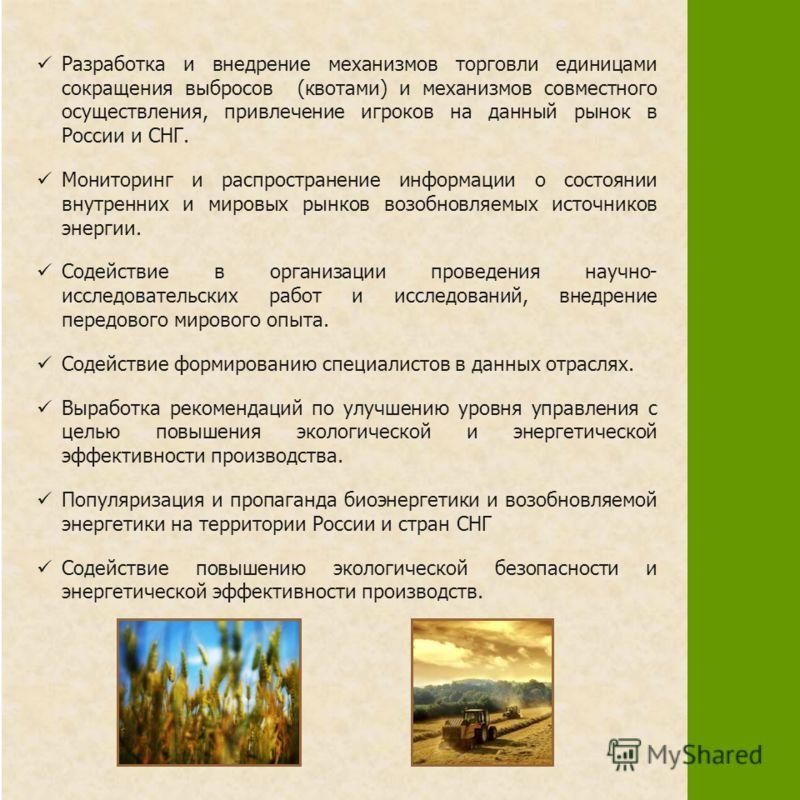 Разработка и внедрение механизмов торговли единицами сокращения выбросов (квотами) и механизмов совместного осуществления, привлечение игроков на данный рынок в России и СНГ. Мониторинг и распространение информации о состоянии внутренних и мировых ры