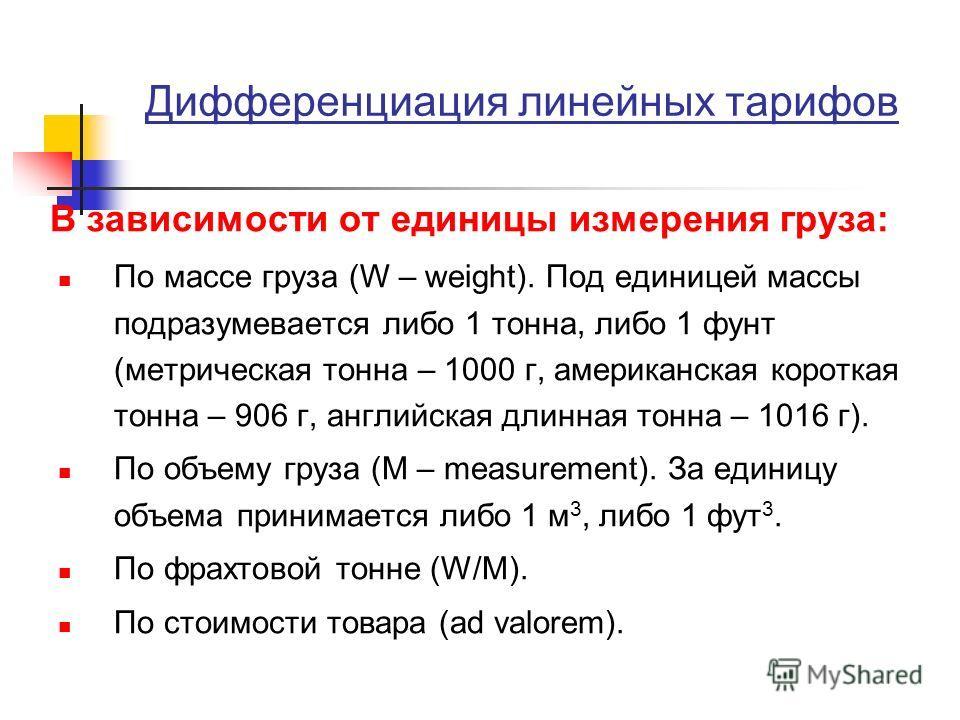Дифференциация линейных тарифов В зависимости от единицы измерения груза: По массе груза (W – weight). Под единицей массы подразумевается либо 1 тонна, либо 1 фунт (метрическая тонна – 1000 г, американская короткая тонна – 906 г, английская длинная т