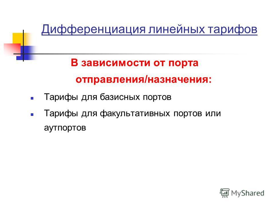 Дифференциация линейных тарифов В зависимости от порта отправления/назначения: Тарифы для базисных портов Тарифы для факультативных портов или аутпортов