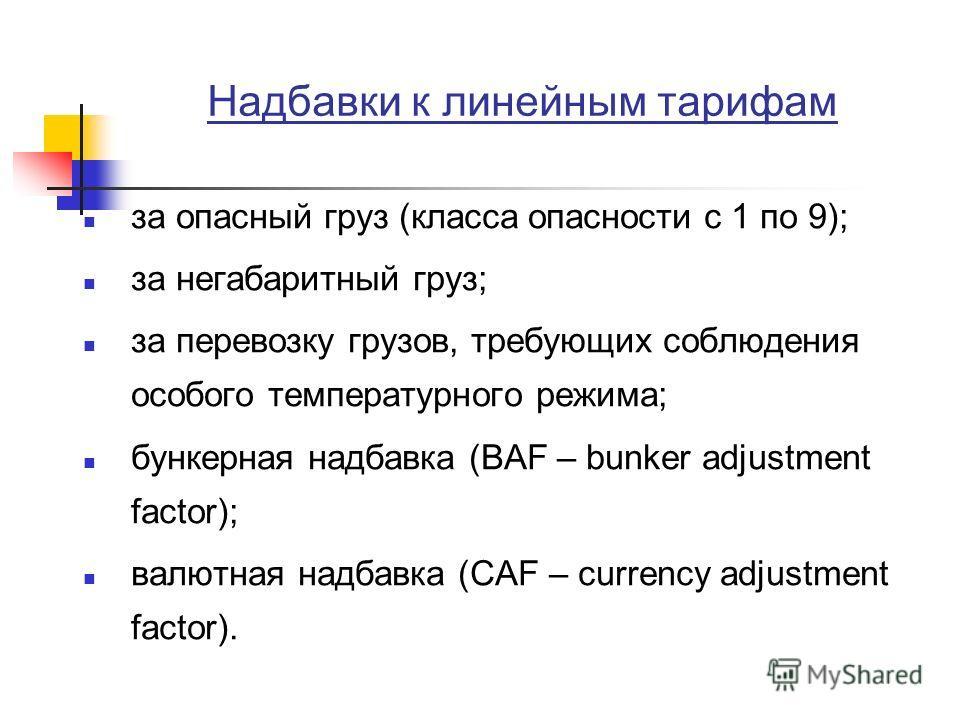 Надбавки к линейным тарифам за опасный груз (класса опасности с 1 по 9); за негабаритный груз; за перевозку грузов, требующих соблюдения особого температурного режима; бункерная надбавка (BAF – bunker adjustment factor); валютная надбавка (CAF – curr