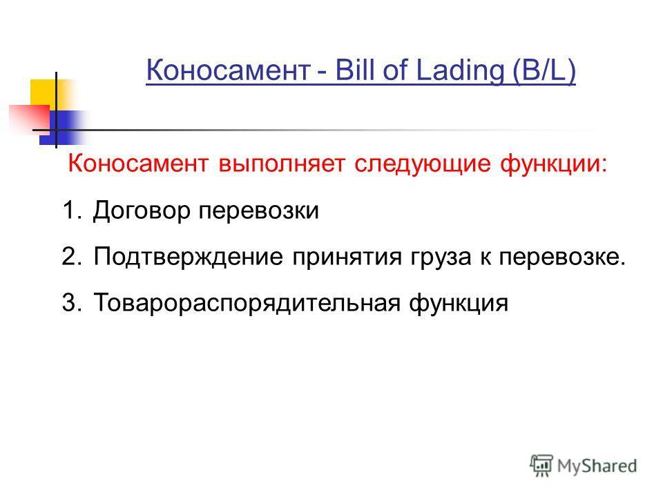 Коносамент - Bill of Lading (B/L) Коносамент выполняет следующие функции: 1. Договор перевозки 2. Подтверждение принятия груза к перевозке. 3. Товарораспорядительная функция
