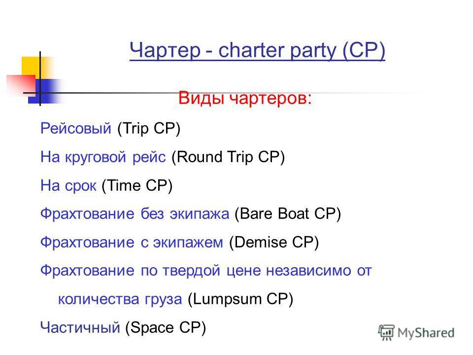Чартер - charter party (CP) Виды чартеров: Рейсовый (Trip CP) На круговой рейс (Round Trip CP) На срок (Time CP) Фрахтование без экипажа (Bare Boat CP) Фрахтование с экипажем (Demise CP) Фрахтование по твердой цене независимо от количества груза (Lum