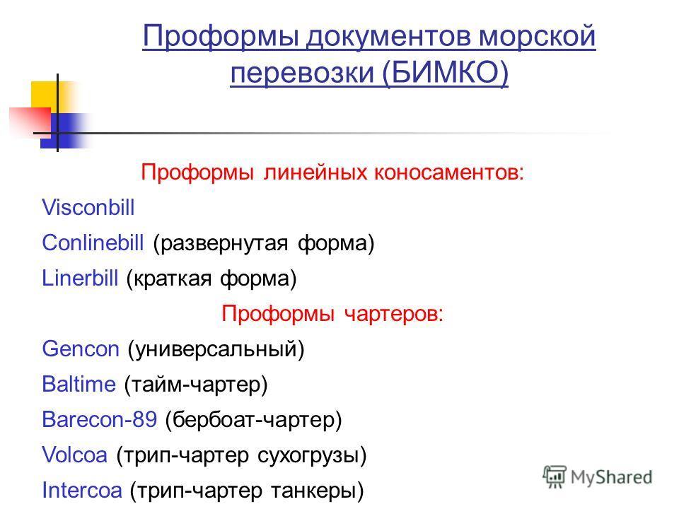 Проформы документов морской перевозки (БИМКО) Проформы линейных коносаментов: Visconbill Conlinebill (развернутая форма) Linerbill (краткая форма) Проформы чартеров: Gencon (универсальный) Baltime (тайм-чартер) Barecon-89 (бербоат-чартер) Volcoa (три