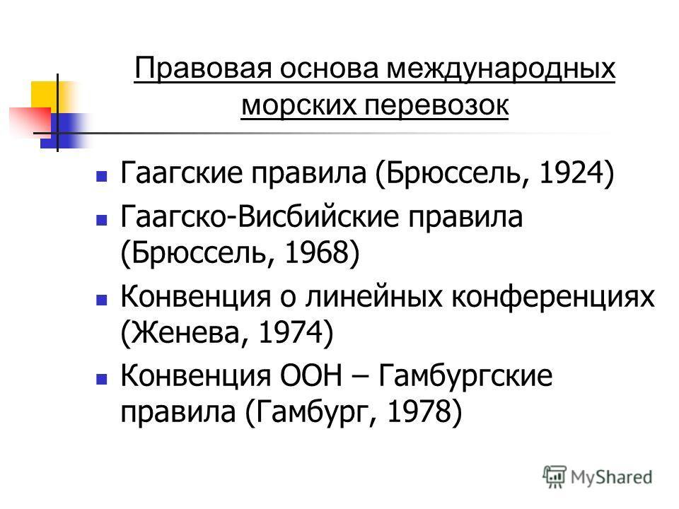 Правовая основа международных морских перевозок Гаагские правила (Брюссель, 1924) Гаагско-Висбийские правила (Брюссель, 1968) Конвенция о линейных конференциях (Женева, 1974) Конвенция ООН – Гамбургские правила (Гамбург, 1978)