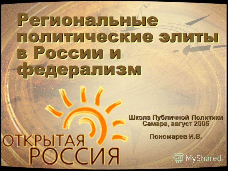 Региональные политические элиты в России и федерализм Школа Публичной Политики Самара, август 2005 Пономарев И.В.