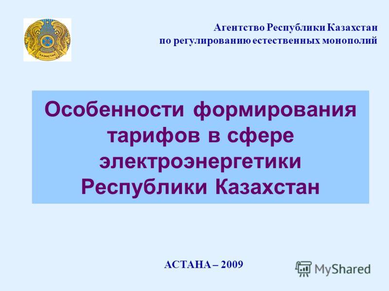 Особенности формирования тарифов в сфере электроэнергетики Республики Казахстан АСТАНА – 2009 Агентство Республики Казахстан по регулированию естественных монополий