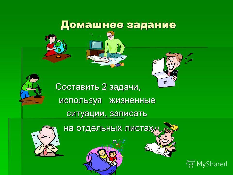 Домашнее задание Составить 2 задачи, Составить 2 задачи, используя жизненные используя жизненные ситуации, записать ситуации, записать на отдельных листах. на отдельных листах.