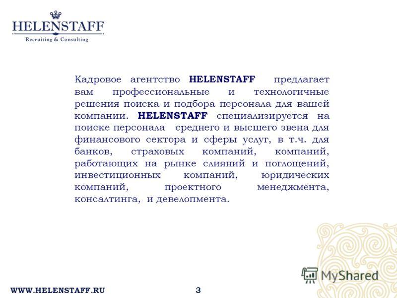 WWW.HELENSTAFF.RU Кадровое агентство HELENSTAFF предлагает вам профессиональные и технологичные решения поиска и подбора персонала для вашей компании. HELENSTAFF специализируется на поиске персонала среднего и высшего звена для финансового сектора и