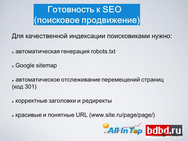 Готовность к SEO (поисковое продвижение) Для качественной индексации поисковиками нужно: автоматическая генерация robots.txt Google sitemap автоматическое отслеживание перемещений страниц (код 301) корректные заголовки и редиректы красивые и понятные