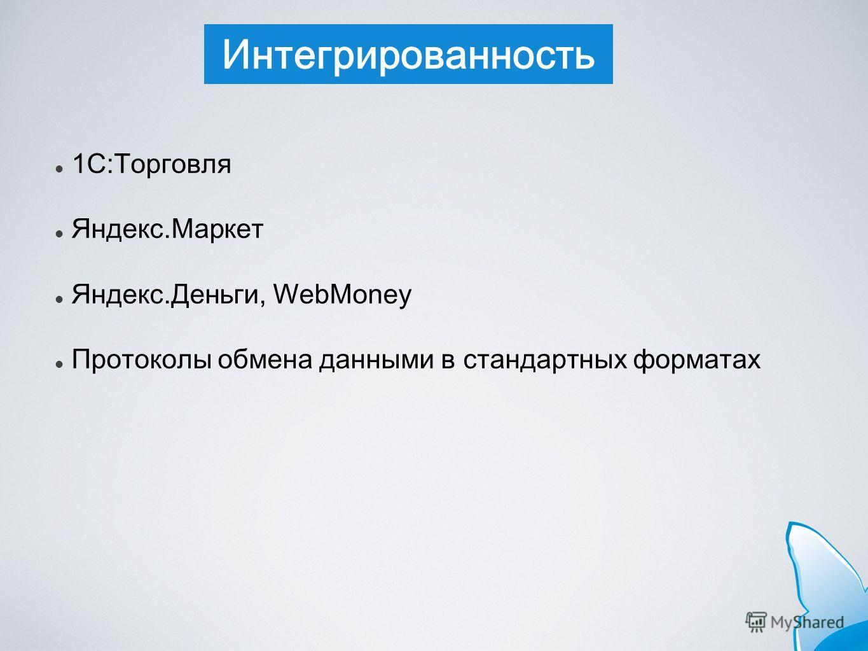 Интегрированность 1С:Торговля Яндекс.Маркет Яндекс.Деньги, WebMoney Протоколы обмена данными в стандартных форматах