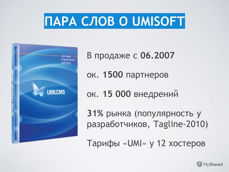 В продаже с 06.2007 ок. 1500 партнеров ок. 15 000 внедрений 31% рынка (популярность у разработчиков, Tagline-2010) Тарифы «UMI» у 12 хостеров ПАРА СЛОВ О UMISOFT