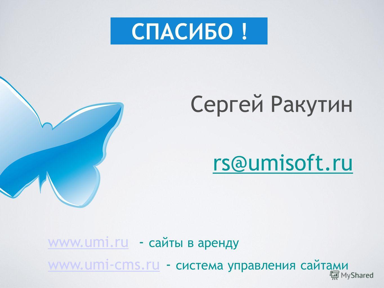 Сергей Ракутин rs@umisoft.ru СПАСИБО ! www.umi.ruwww.umi.ru - сайты в аренду www.umi-cms.ruwww.umi-cms.ru - система управления сайтами