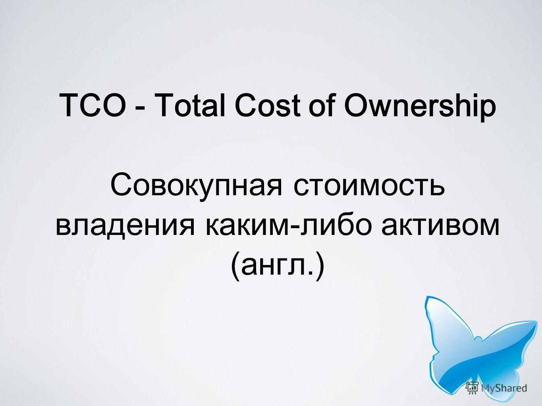 TCO - Total Cost of Ownership Совокупная стоимость владения каким-либо активом (англ.)
