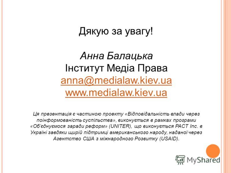Дякую за увагу! Анна Балацька Інститут Медіа Права anna@medialaw.kiev.ua www.medialaw.kiev.ua Ця презентація є частиною проекту «Відповідальність влади через поінформованість суспільства», виконується в рамках програми «Обєднуємося заради реформ» (UN