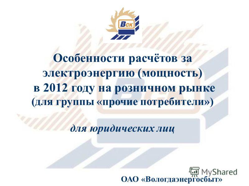 Особенности расчётов за электроэнергию (мощность) в 2012 году на розничном рынке (для группы «прочие потребители») для юридических лиц ОАО «Вологдаэнергосбыт»