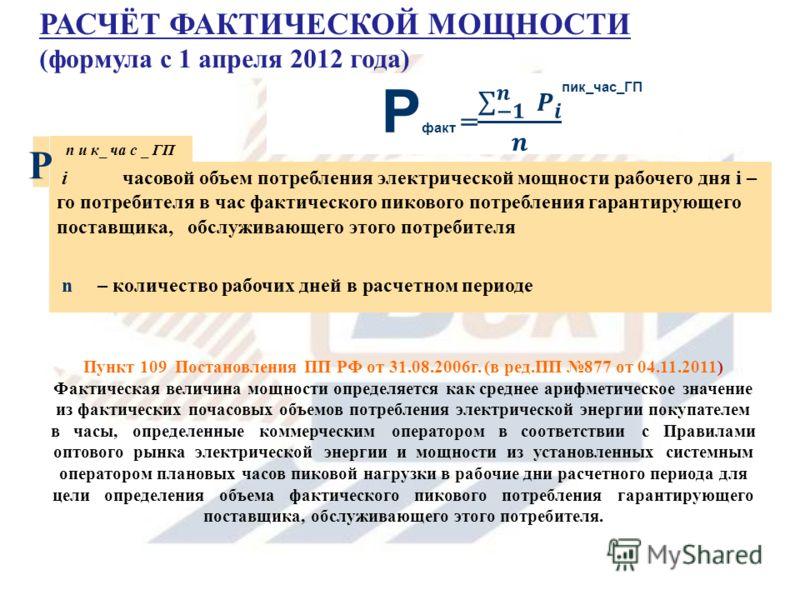 . Пункт 109 Постановления ПП РФ от 31.08.2006г. (в ред.ПП 877 от 04.11.2011) Фактическая величина мощности определяется как среднее арифметическое значение из фактических почасовых объемов потребления электрической энергии покупателем в часы, определ