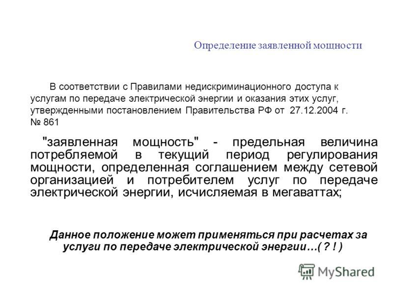 В соответствии с Правилами недискриминационного доступа к услугам по передаче электрической энергии и оказания этих услуг, утвержденными постановлением Правительства РФ от 27.12.2004 г. 861