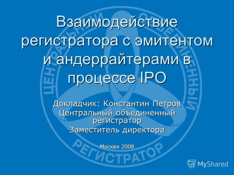 Взаимодействие регистратора с эмитентом и андеррайтерами в процессе IPO Докладчик: Константин Петров Центральный объединенный регистратор Заместитель директора Москва 2008