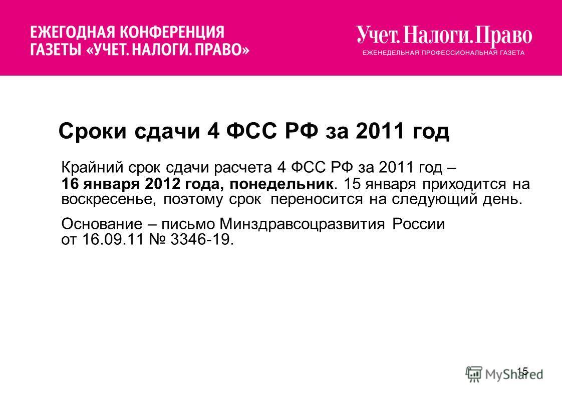 15 Сроки сдачи 4 ФСС РФ за 2011 год Крайний срок сдачи расчета 4 ФСС РФ за 2011 год – 16 января 2012 года, понедельник. 15 января приходится на воскресенье, поэтому срок переносится на следующий день. Основание – письмо Минздравсоцразвития России от