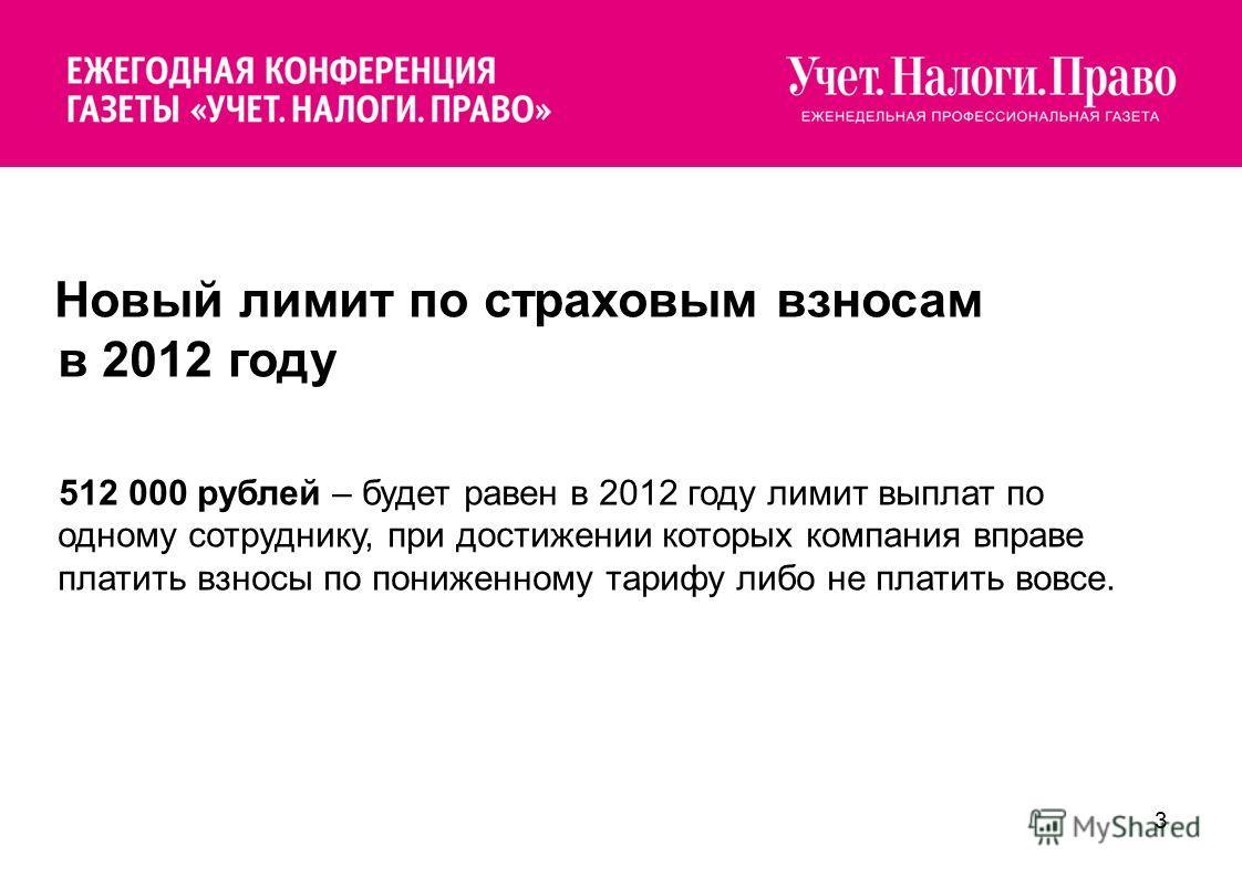 3 Новый лимит по страховым взносам в 2012 году 512 000 рублей – будет равен в 2012 году лимит выплат по одному сотруднику, при достижении которых компания вправе платить взносы по пониженному тарифу либо не платить вовсе.