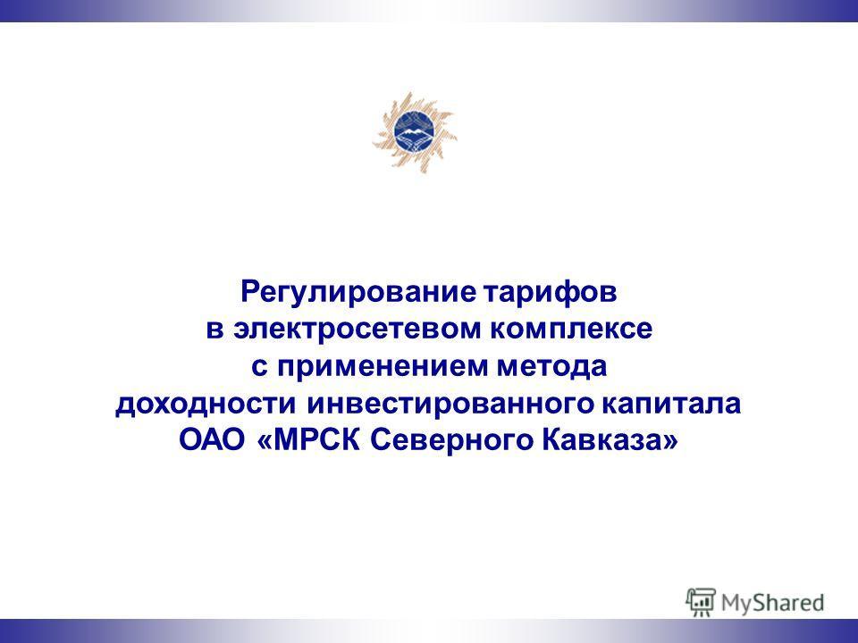 Регулирование тарифов в электросетевом комплексе с применением метода доходности инвестированного капитала ОАО «МРСК Северного Кавказа»