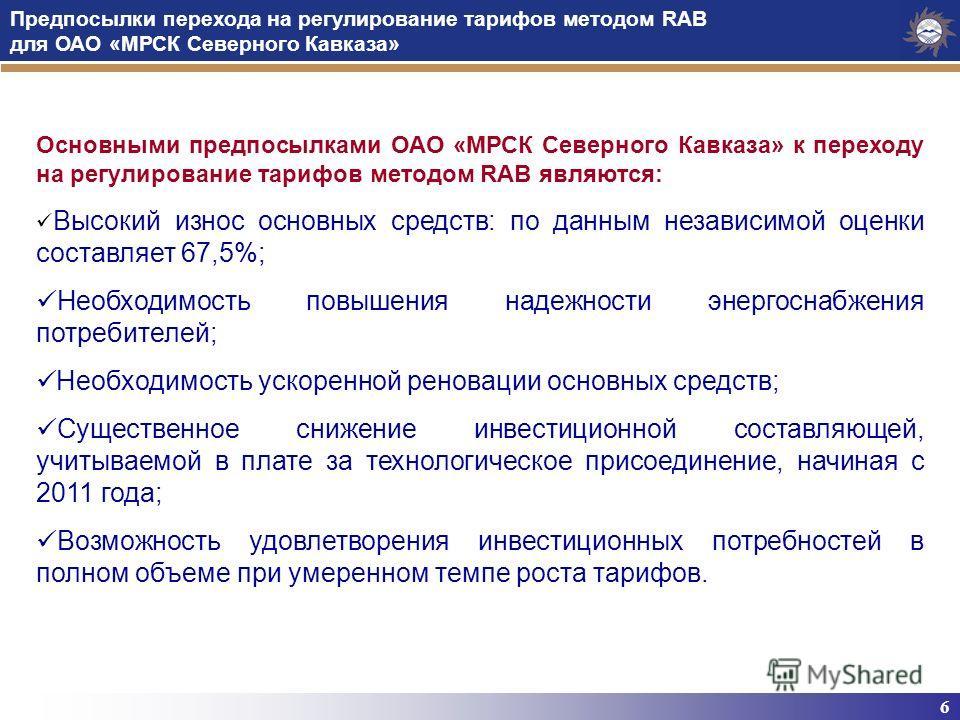 6 Предпосылки перехода на регулирование тарифов методом RAB для ОАО «МРСК Северного Кавказа» Основными предпосылками ОАО «МРСК Северного Кавказа» к переходу на регулирование тарифов методом RAB являются: Высокий износ основных средств: по данным неза
